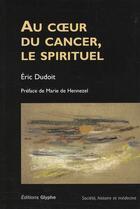 Couverture du livre « Au coeur du cancer, le spirituel » de Dudoit aux éditions Glyphe