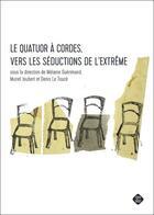 Couverture du livre « Le quatuor à cordes ; vers les séductions de l'extrême » de Melanie Guerimand et Denis Le Touze et Muriel Joubert aux éditions Microsillon