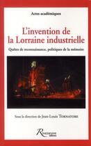 Couverture du livre « L'invention de la Lorraine industrielle ; quêtes de reconnaissance politiques de la mémoire » de Jean-Louis Tornatore aux éditions Riveneuve