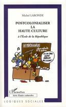 Couverture du livre « Postcolonialiser la haute culture à l'école de la République » de Michel Laronde aux éditions Harmattan