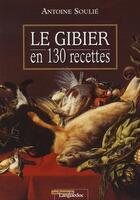 Couverture du livre « Le gibier en 130 recettes » de Antoine Soulie aux éditions Nouvelles Presses Du Languedoc