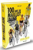 Couverture du livre « Cents ans de maillot jaune ; 1919-2019 » de Serge Laget aux éditions Hugo Sport