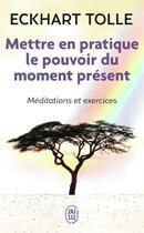 Couverture du livre « Mettre en pratique le pouvoir du moment présent » de Eckhart Tolle aux éditions J'ai Lu