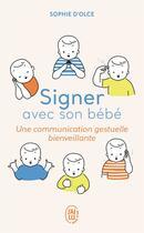 Couverture du livre « Signer avec son bébé ; une communication gestuelle bienveillante » de Sophie D' Olce aux éditions J'ai Lu