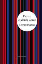 Couverture du livre « Pauvre et douce Corée » de Georges Ducrocq aux éditions La Decouvrance