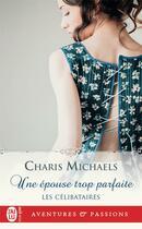 Couverture du livre « Les célibataires T.2 ; une épouse trop parfaite » de Charis Michaels aux éditions J'ai Lu