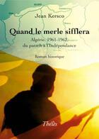 Couverture du livre « Quand le merle sifflera ; algérie, 1961-1962, du putsch à l'indépendance » de Jean Kersco aux éditions Theles