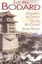 Couverture du livre « Monsieur Le Consul - Le Fils Du Consul - Anne Marie » de Lucien Bodard aux éditions Grasset Et Fasquelle