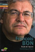 Couverture du livre « François Bon ; étude de l'oeuvre » de Dominique Viart aux éditions Bordas