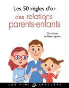 Couverture du livre « Les 50 règles d'or des relations parents-enfants » de Christiane De Beaurepaire aux éditions Larousse