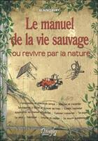 Couverture du livre « Le manuel de la vie sauvage ou revivre par la nature » de Alain Saury aux éditions Dangles