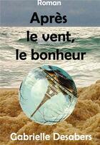 Couverture du livre « Après le vent, le bonheur » de Gabrielle Desabers aux éditions Bookelis
