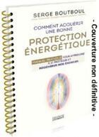 Couverture du livre « Comment acquérir une bonne protection énergétique ; manuel pratique pour apprendre à se protéger et régénérer nos énergies » de Serge Boutboul aux éditions Exergue