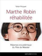 Couverture du livre « Marthe Robin réhabilitée ; réponse à la polémique du Père de Meester » de Yohan Picquart aux éditions Saint-leger