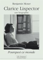Couverture du livre « Pourquoi ce monde ; une biographie de Clarice Lispector » de Benjamin Moser aux éditions Des Femmes
