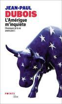 Couverture du livre « Chroniques de la vie américaine t.1 ; l'Amérique m'inquiète » de Jean-Paul Dubois aux éditions Points