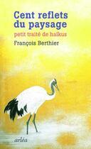 Couverture du livre « Cent reflets du paysage ; petit traité de haïkus » de Francois Berthier aux éditions Arlea