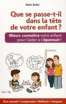 Couverture du livre « Que se passe-t-il dans la tête de votre enfant ? mieux connaître votre enfant pour l'aider à s'épanouir ! » de Alain Sotto aux éditions Ixelles