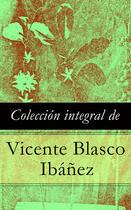 Couverture du livre « Colección integral de Vicente Blasco Ibáñez » de Vicente Blasco Ibanez aux éditions E-artnow