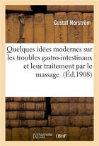Couverture du livre « Quelques idees modernes sur les troubles gastro-intestinaux et leur traitement par le massage » de Norstrom Gustaf aux éditions Hachette Bnf