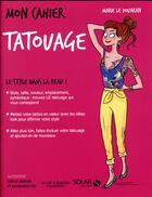 Couverture du livre « MON CAHIER ; tatouage » de Isabelle Maroger et Mademoiselle Eve et Marie Le Douaran aux éditions Solar