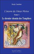 Couverture du livre « L'oeuvre du vieux moine t.1 ; le dernier chemin des templiers » de Rudy Cambier aux éditions Louise Courteau