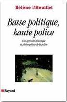 Couverture du livre « Basse politique, haute police ; une approche historique et philosophique de la police » de Helene L'Heuillet aux éditions Fayard