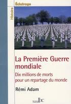 Couverture du livre « La première guerre mondiale ; dix millions de morts pour un repartage du monde » de Remi Adam aux éditions Les Bons Caracteres