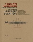 Couverture du livre « 3 MINUTES POUR COMPRENDRE ; 3 minutes pour comprendre les 50 plus grandes théories de physique quantique » de Brian Clegg aux éditions Courrier Du Livre
