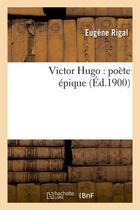 Couverture du livre « Victor hugo: poete epique (ed.1900) » de Eugene Rigal aux éditions Hachette Bnf