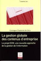 Couverture du livre « La gestion globale des contenus d'entreprise ; le projet ECM, une nouvelle approche de la gestion de l'information » de Gonzague Chastenet De Gery aux éditions Adbs