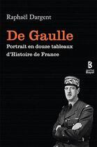 Couverture du livre « De Gaulle ; portrait en douze tableaux d'histoire de France » de Raphael Dargent aux éditions Jean-paul Bayol