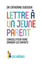 Couverture du livre « Lettre à un jeune parent ; ce que mon métier de pédiatre et les neurosciences affectives m'ont appris » de Catherine Gueguen aux éditions Arenes