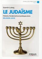 Couverture du livre « Le judaïsme ; histoire fondements et pratiques de la religion juive » de Quentin Ludwig aux éditions Eyrolles
