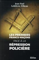 Couverture du livre « Les premiers francs-maçons face à la répression policière » de Jean-Paul Lefebvre-Filleau aux éditions Rocher