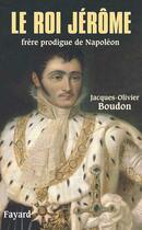 Couverture du livre « Le roi Jérôme ; frère prodigue de Napoléon » de Jacques-Olivier Boudon aux éditions Fayard