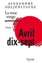 Couverture du livre « La roue rouge quatrième noeud t.1 ; Avril dix-sept » de Alexandre Soljenitsyne aux éditions Fayard