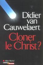 Couverture du livre « Cloner Le Christ ? » de Didier Van Cauwelaert aux éditions Albin Michel