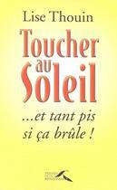 Couverture du livre « Toucher Au Soleil Et Tant Pis Si Ca Brule » de Lise Thouin aux éditions Presses De La Renaissance