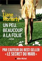 Couverture du livre « Un peu, beaucoup, à la folie » de Liane Moriarty aux éditions Albin Michel