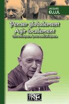 Couverture du livre « Penser globalement, agir localement ; chroniques journalistiques » de Jacques Ellul aux éditions Prng