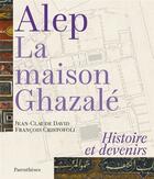 Couverture du livre « Alep, la maison Ghazalé ; histoire et devenirs » de Jean-Claude David et Francois Cristofoli aux éditions Parentheses