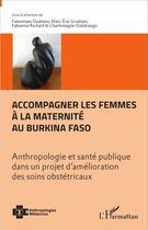 Couverture du livre « Accompagner les femmes à la maternité au Burkina Faso ; anthropologie et santé publique dans un projet d'amélioration des soins obstétricaux » de Fabienne Richard et Fatoumata Ouattara et Marc-Eric Gruenais et Charlemagne Ouedraogo aux éditions L'harmattan