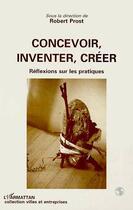 Couverture du livre « Concevoir, inventer, creer - reflexion sur les pratiques » de Robert Prost aux éditions Editions L'harmattan