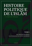 Couverture du livre « Histoire politique de l'islam t.1 ; des origines de Mekka à la fondation de l'Etat de Médine » de Abu Soleym Al-Kaabi aux éditions Nawa