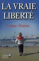 Couverture du livre « La Vraie Liberte » de Eveline Thomer aux éditions Dorval