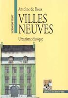 Couverture du livre « Villes neuves ; urbanisme classique » de Antoine De Roux aux éditions Rempart