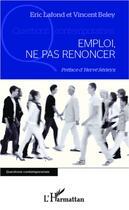 Couverture du livre « Emploi, ne pas renoncer » de Vincent Beley et Eric Lafond aux éditions L'harmattan