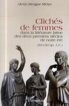 Couverture du livre « Clichés de femmes dans la littérature latine des deux premiers siècles de notre ère : 50-150 ap. J.C. » de Alexis Mengue M'Oye aux éditions L'harmattan