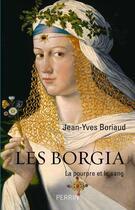 Couverture du livre « Les Borgia ; la pourpre et le sang » de Jean-Yves Boriaud aux éditions Perrin